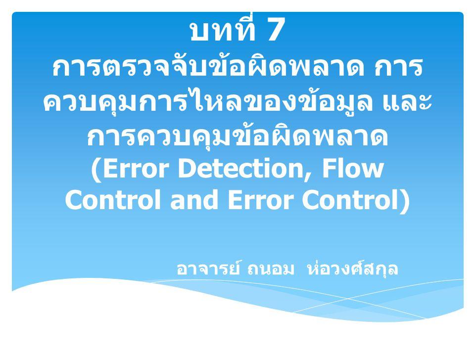 บทที่ 7 การตรวจจับข้อผิดพลาด การ ควบคุมการไหลของข้อมูล และ การควบคุมข้อผิดพลาด (Error Detection, Flow Control and Error Control) อาจารย์ ถนอม ห่อวงศ์ส