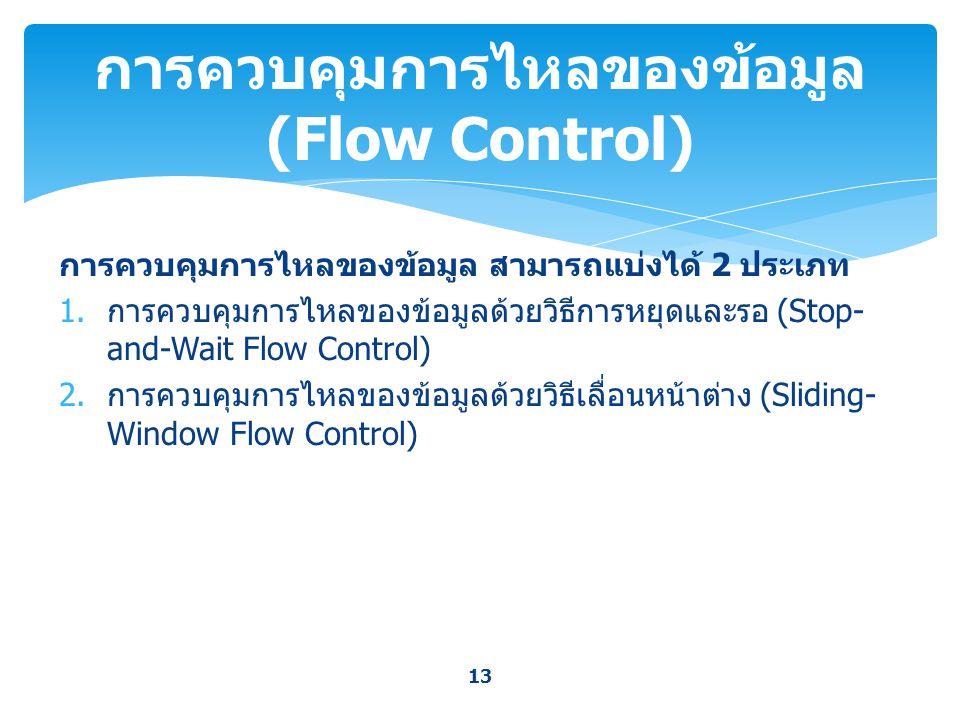 การควบคุมการไหลของข้อมูล สามารถแบ่งได้ 2 ประเภท 1. การควบคุมการไหลของข้อมูลด้วยวิธีการหยุดและรอ (Stop- and-Wait Flow Control) 2. การควบคุมการไหลของข้อ