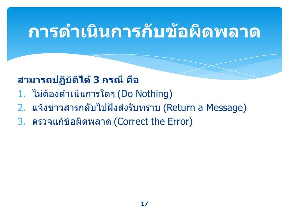 สามารถปฏิบัติได้ 3 กรณี คือ 1. ไม่ต้องดำเนินการใดๆ (Do Nothing) 2. แจ้งข่าวสารกลับไปฝั่งส่งรับทราบ (Return a Message) 3. ตรวจแก้ข้อผิดพลาด (Correct th