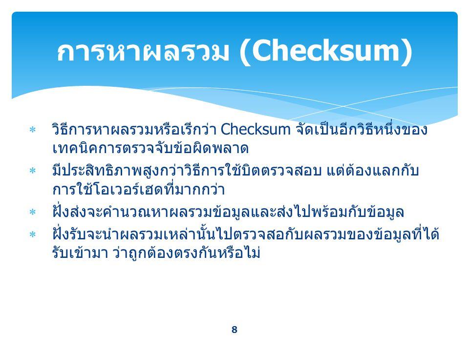  วิธีการหาผลรวมหรือเรีกว่า Checksum จัดเป็นอีกวิธีหนึ่งของ เทคนิคการตรวจจับข้อผิดพลาด  มีประสิทธิภาพสูงกว่าวิธีการใช้บิตตรวจสอบ แต่ต้องแลกกับ การใช้