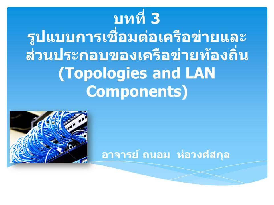 บทที่ 3 รูปแบบการเชื่อมต่อเครือข่ายและ ส่วนประกอบของเครือข่ายท้องถิ่น (Topologies and LAN Components) อาจารย์ ถนอม ห่อวงศ์สกุล