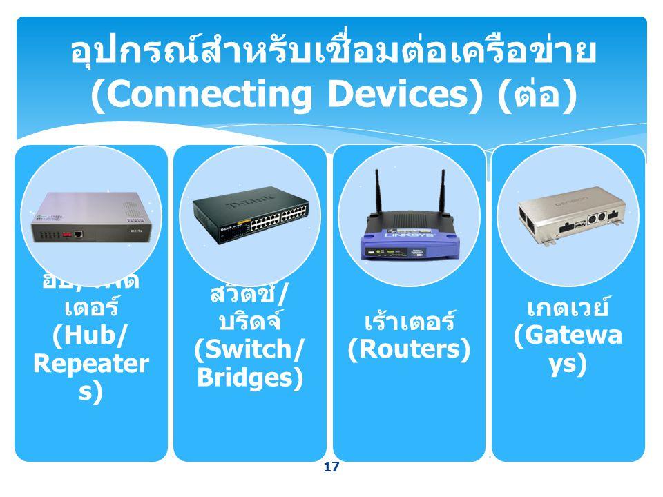 17 อุปกรณ์สำหรับเชื่อมต่อเครือข่าย (Connecting Devices) ( ต่อ ) ฮับ / รีพีต เตอร์ (Hub/ Repeater s) สวิตช์ / บริดจ์ (Switch/ Bridges) เร้าเตอร์ (Route