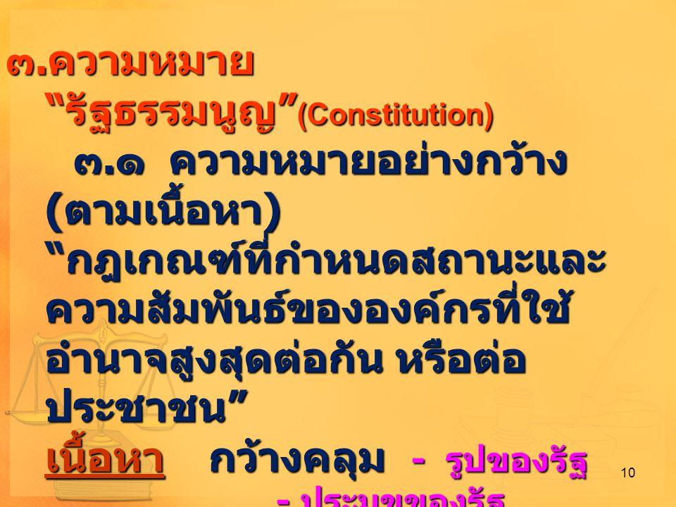 """๓.ความหมาย """" รัฐธรรมนูญ """" (Constitution) ๓. ๑ ความหมายอย่างกว้าง ( ตามเนื้อหา ) """" กฎเกณฑ์ที่กำหนดสถานะและ ความสัมพันธ์ขององค์กรที่ใช้ อำนาจสูงสุดต่อกั"""