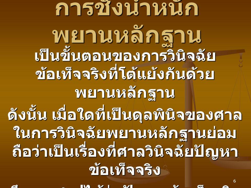 7 ข้อสังเกตเกี่ยวกับการทำ คำพิพากษา ผลก็คือ คำพิพากษาของศาลในเรื่องการ ชั่งน้ำหนักพยานหลักฐานย่อม ถูกตรวจสอบได้จาก ตามกฎหมายไทยคำพิพากษาของ ศาลจะต้องแสดงเหตุผลของคำ วินิจฉัย ตาม ป.