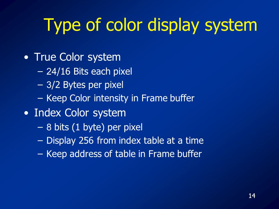14 Type of color display system True Color system –24/16 Bits each pixel –3/2 Bytes per pixel –Keep Color intensity in Frame buffer Index Color system –8 bits (1 byte) per pixel –Display 256 from index table at a time –Keep address of table in Frame buffer