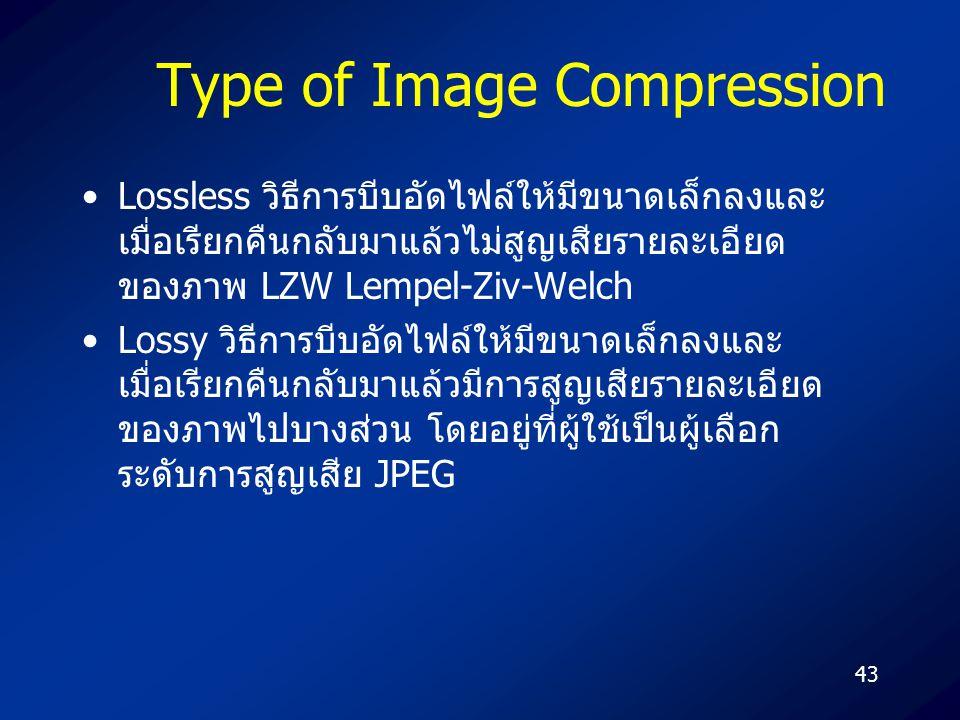 43 Type of Image Compression Lossless วิธีการบีบอัดไฟล์ให้มีขนาดเล็กลงและ เมื่อเรียกคืนกลับมาแล้วไม่สูญเสียรายละเอียด ของภาพ LZW Lempel-Ziv-Welch Lossy วิธีการบีบอัดไฟล์ให้มีขนาดเล็กลงและ เมื่อเรียกคืนกลับมาแล้วมีการสูญเสียรายละเอียด ของภาพไปบางส่วน โดยอยู่ที่ผู้ใช้เป็นผู้เลือก ระดับการสูญเสีย JPEG
