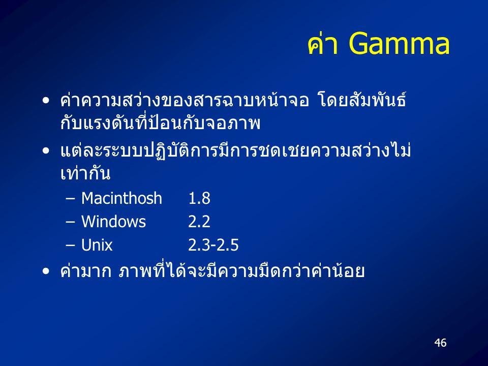 46 ค่า Gamma ค่าความสว่างของสารฉาบหน้าจอ โดยสัมพันธ์ กับแรงดันที่ป้อนกับจอภาพ แต่ละระบบปฏิบัติการมีการชดเชยความสว่างไม่ เท่ากัน –Macinthosh1.8 –Windows2.2 –Unix2.3-2.5 ค่ามาก ภาพที่ได้จะมีความมืดกว่าค่าน้อย
