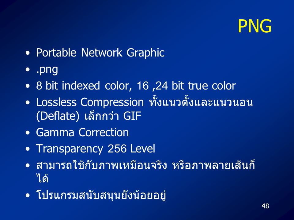 48 PNG Portable Network Graphic.png 8 bit indexed color, 16,24 bit true color Lossless Compression ทั้งแนวตั้งและแนวนอน (Deflate) เล็กกว่า GIF Gamma C