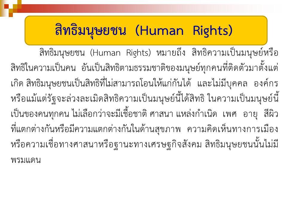 สิทธิมนุษยชน (Human Rights) หมายถึง สิทธิความเป็นมนุษย์หรือ สิทธิในความเป็นคน อันเป็นสิทธิตามธรรมชาติของมนุษย์ทุกคนที่ติดตัวมาตั้งแต่ เกิด สิทธิมนุษยชนเป็นสิทธิที่ไม่สามารถโอนให้แก่กันได้ และไม่มีบุคคล องค์กร หรือแม้แต่รัฐจะล่วงละเมิดสิทธิความเป็นมนุษย์นี้ได้สิทธิ ในความเป็นมนุษย์นี้ เป็นของคนทุกคน ไม่เลือกว่าจะมีเชื้อชาติ ศาสนา แหล่งกำเนิด เพศ อายุ สีผิว ที่แตกต่างกันหรือมีความแตกต่างกันในด้านสุขภาพ ความคิดเห็นทางการเมือง หรือความเชื่อทางศาสนาหรือฐานะทางเศรษฐกิจสังคม สิทธิมนุษยชนนั้นไม่มี พรมแดน สิทธิมนุษยชน (Human Rights)