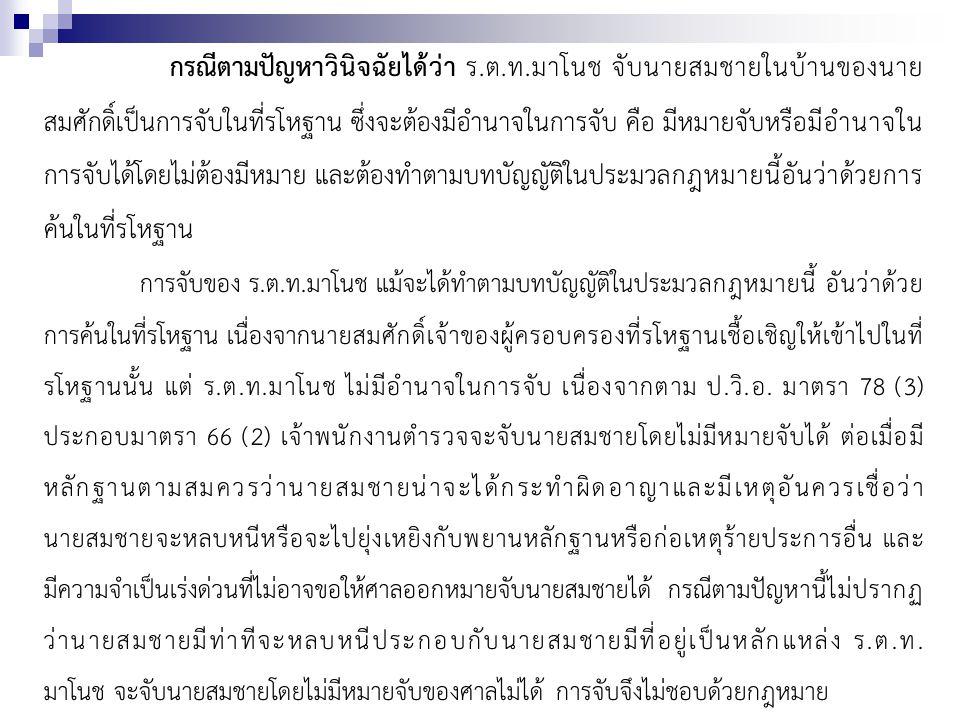 กรณีตามปัญหาวินิจฉัยได้ว่า ร.ต.ท.มาโนช จับนายสมชายในบ้านของนาย สมศักดิ์เป็นการจับในที่รโหฐาน ซึ่งจะต้องมีอำนาจในการจับ คือ มีหมายจับหรือมีอำนาจใน การจับได้โดยไม่ต้องมีหมาย และต้องทำตามบทบัญญัติในประมวลกฎหมายนี้อันว่าด้วยการ ค้นในที่รโหฐาน การจับของ ร.ต.ท.มาโนช แม้จะได้ทำตามบทบัญญัติในประมวลกฎหมายนี้ อันว่าด้วย การค้นในที่รโหฐาน เนื่องจากนายสมศักดิ์เจ้าของผู้ครอบครองที่รโหฐานเชื้อเชิญให้เข้าไปในที่ รโหฐานนั้น แต่ ร.ต.ท.มาโนช ไม่มีอำนาจในการจับ เนื่องจากตาม ป.วิ.อ.