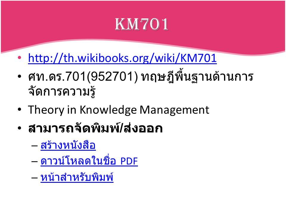 KM701 http://th.wikibooks.org/wiki/KM701 ศท. ดร.701(952701) ทฤษฎีพื้นฐานด้านการ จัดการความรู้ Theory in Knowledge Management สามารถจัดพิมพ์ / ส่งออก –
