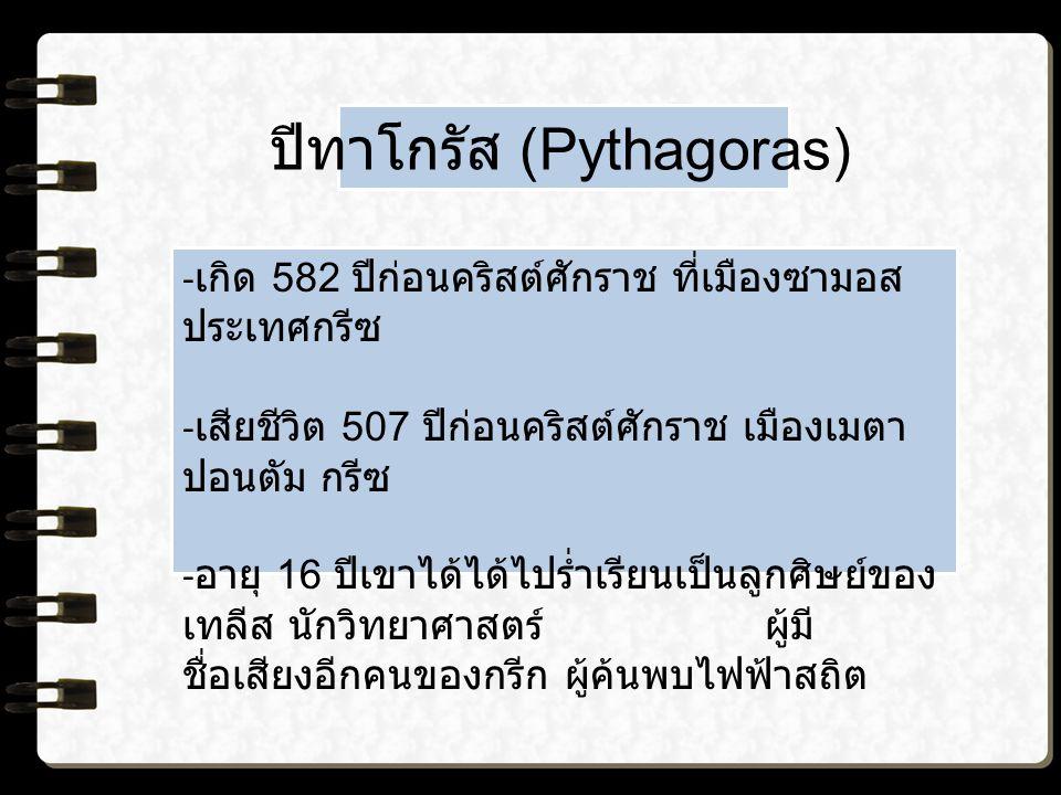 ปีทาโกรัส (Pythagoras) - เกิด 582 ปีก่อนคริสต์ศักราช ที่เมืองซามอส ประเทศกรีซ - เสียชีวิต 507 ปีก่อนคริสต์ศักราช เมืองเมตา ปอนตัม กรีซ - อายุ 16 ปีเขาได้ได้ไปร่ำเรียนเป็นลูกศิษย์ของ เทลีส นักวิทยาศาสตร์ ผู้มี ชื่อเสียงอีกคนของกรีก ผู้ค้นพบไฟฟ้าสถิต