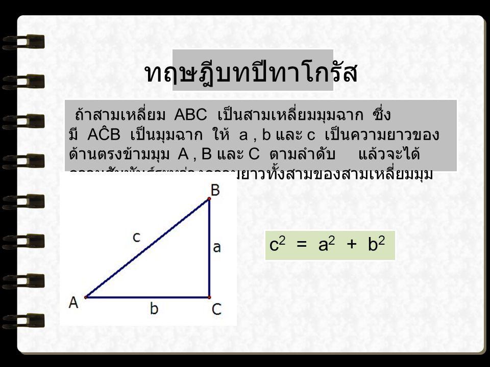 ทฤษฎีบทปีทาโกรัส ถ้าสามเหลี่ยม ABC เป็นสามเหลี่ยมมุมฉาก ซึ่ง มี AĈB เป็นมุมฉาก ให้ a, b และ c เป็นความยาวของ ด้านตรงข้ามมุม A, B และ C ตามลำดับ แล้วจะได้ ความสัมพันธ์ระหว่างความยาวทั้งสามของสามเหลี่ยมมุม ฉาก คือ c 2 = a 2 + b 2