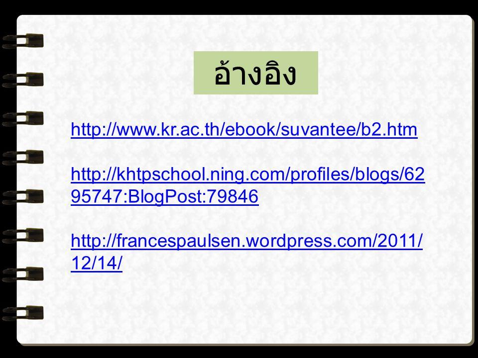 อ้างอิง http://www.kr.ac.th/ebook/suvantee/b2.htm http://khtpschool.ning.com/profiles/blogs/62 95747:BlogPost:79846 http://francespaulsen.wordpress.com/2011/ 12/14/
