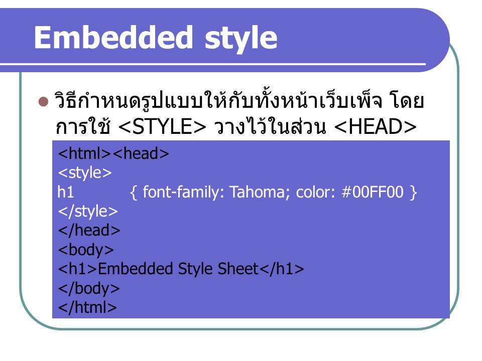 Embedded style วิธีกำหนดรูปแบบให้กับทั้งหน้าเว็บเพ็จ โดย การใช้ วางไว้ในส่วน h1 { font-family: Tahoma; color: #00FF00 } Embedded Style Sheet