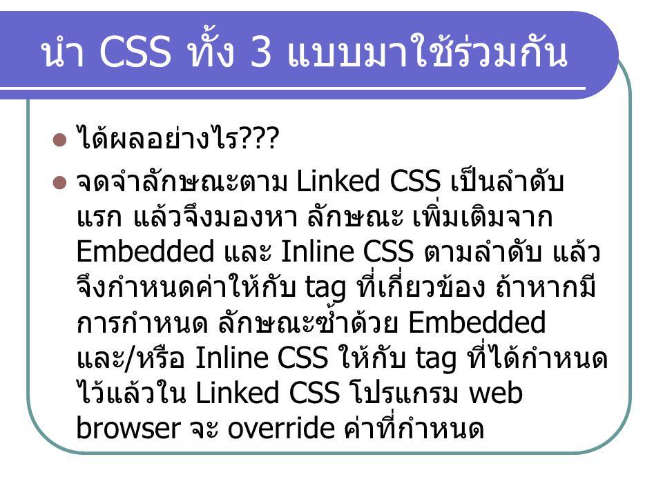 นำ CSS ทั้ง 3 แบบมาใช้ร่วมกัน ได้ผลอย่างไร ??? จดจำลักษณะตาม Linked CSS เป็นลำดับ แรก แล้วจึงมองหา ลักษณะ เพิ่มเติมจาก Embedded และ Inline CSS ตามลำดั