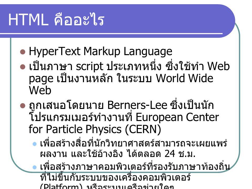 HTML คืออะไร HyperText Markup Language เป็นภาษา script ประเภทหนึ่ง ซึ่งใช้ทำ Web page เป็นงานหลัก ในระบบ World Wide Web ถูกเสนอโดยนาย Berners-Lee ซึ่ง