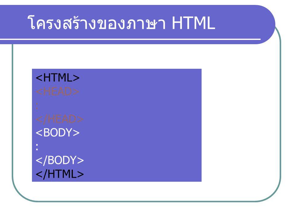 โครงสร้างของ Tag Tags คือ คำสั่งในภาษา HTML โดยจะมี ประสิทธิภาพสูงสุด เมื่อกำหนดส่วนขยาย ให้กับ tags Tags Attributes เป็นส่วนประกอบหนึ่งของส่วน ขยาย ทำหน้าที่กำหนดทิศทางของ tags Attributes Values เป็นส่วนประกอบสุดท้ายของส่วน ขยาย ทำหน้าที่กำหนด ขนาด หรือ ลักษณะ ให้กับ attributes Values