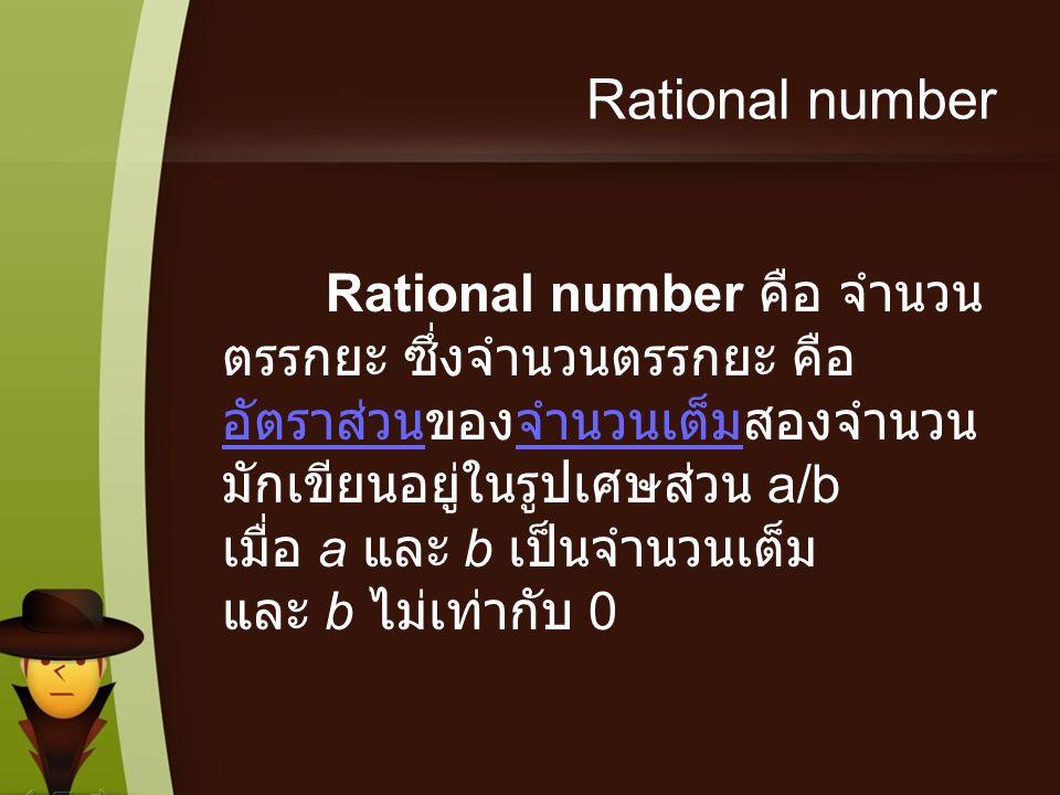 Rational number Rational number คือ จำนวน ตรรกยะ ซึ่งจำนวนตรรกยะ คือ อัตราส่วนของจำนวนเต็มสองจำนวน มักเขียนอยู่ในรูปเศษส่วน a/b เมื่อ a และ b เป็นจำนว