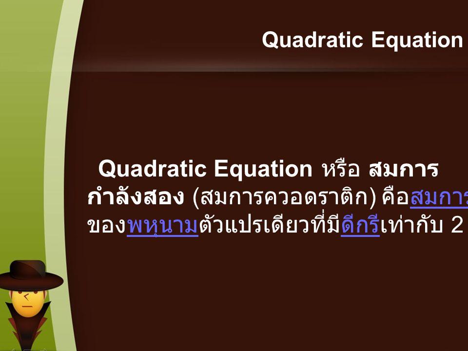 Quadratic Equation Quadratic Equation หรือ สมการ กำลังสอง ( สมการควอดราติก ) คือสมการ ของพหุนามตัวแปรเดียวที่มีดีกรีเท่ากับ 2สมการพหุนามดีกรี