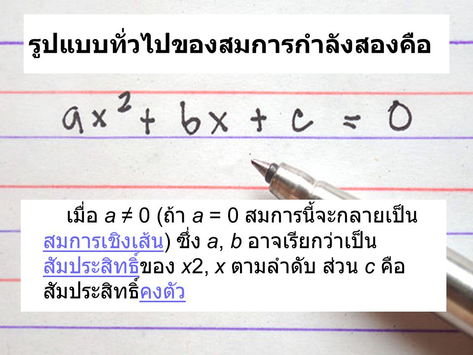 รูปแบบทั่วไปของสมการกำลังสองคือ เมื่อ a ≠ 0 ( ถ้า a = 0 สมการนี้จะกลายเป็น สมการเชิงเส้น ) ซึ่ง a, b อาจเรียกว่าเป็น สัมประสิทธิ์ของ x2, x ตามลำดับ ส่