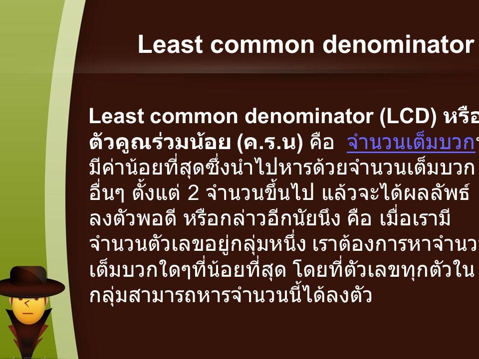 Least common denominator Least common denominator (LCD) หรือ ตัวคูณร่วมน้อย ( ค. ร. น ) คือ จำนวนเต็มบวกที่ มีค่าน้อยที่สุดซึ่งนำไปหารด้วยจำนวนเต็มบวก