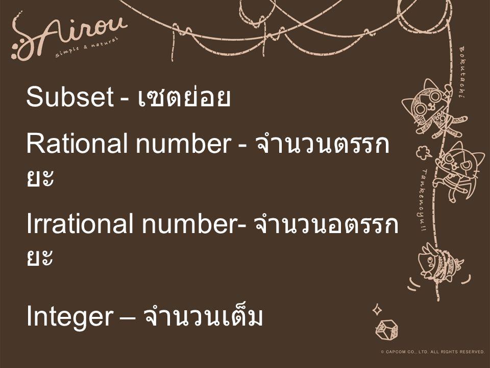 Subset - เซตย่อย Rational number - จำนวนตรรก ยะ Irrational number- จำนวนอตรรก ยะ Integer – จำนวนเต็ม