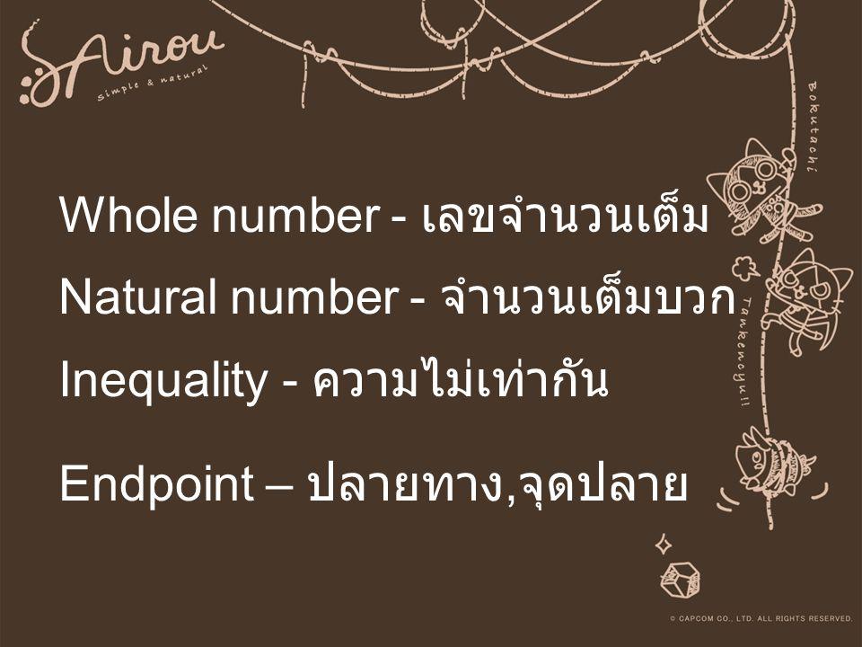 Whole number - เลขจำนวนเต็ม Natural number - จำนวนเต็มบวก Inequality - ความไม่เท่ากัน Endpoint – ปลายทาง, จุดปลาย