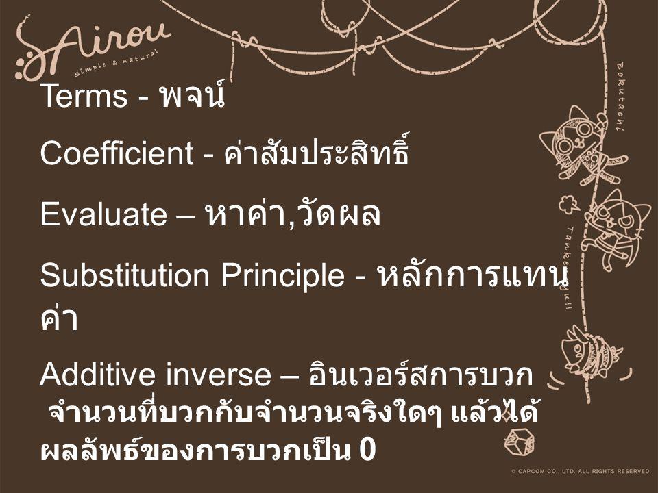 Terms - พจน์ Coefficient - ค่าสัมประสิทธิ์ Evaluate – หาค่า, วัดผล Substitution Principle - หลักการแทน ค่า Additive inverse – อินเวอร์สการบวก จำนวนที่