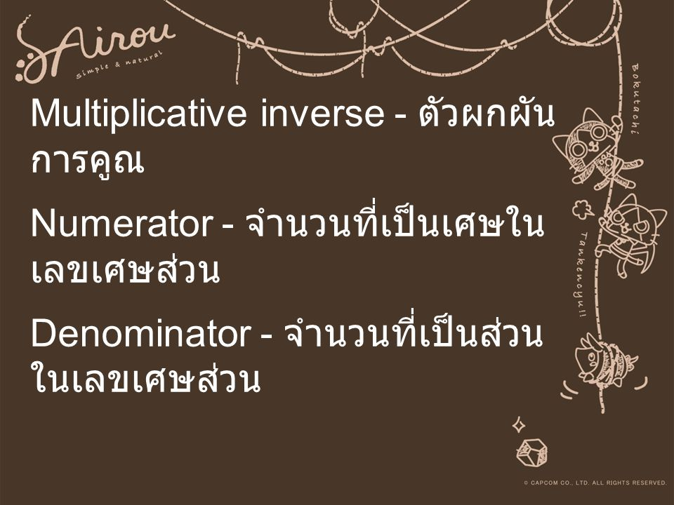 Multiplicative inverse - ตัวผกผัน การคูณ Numerator - จำนวนที่เป็นเศษใน เลขเศษส่วน Denominator - จำนวนที่เป็นส่วน ในเลขเศษส่วน