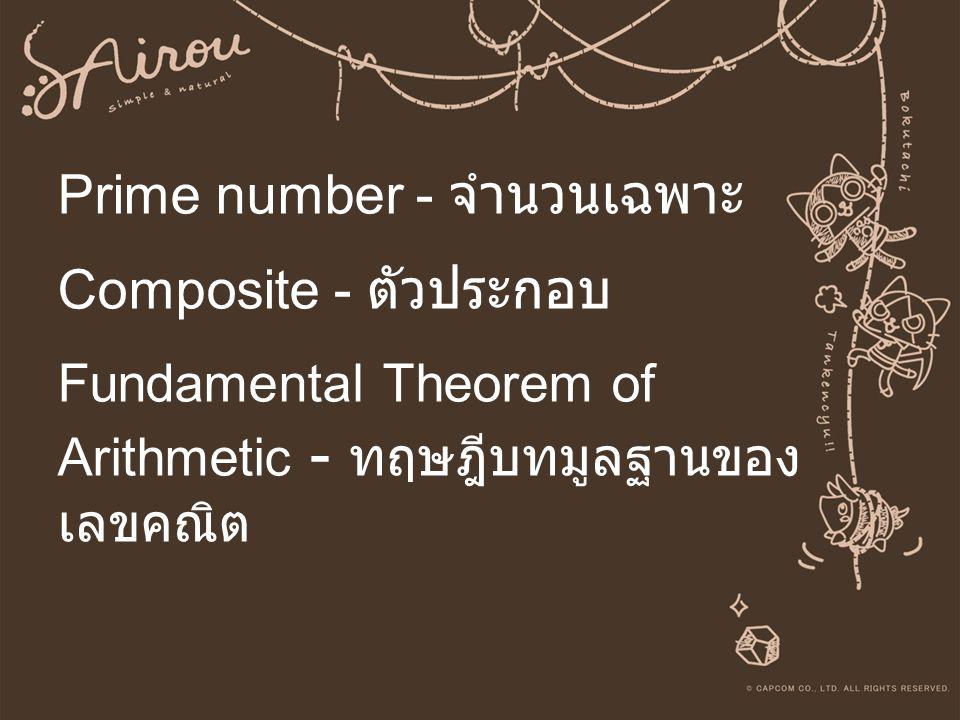 Prime number - จำนวนเฉพาะ Composite - ตัวประกอบ Fundamental Theorem of Arithmetic - ทฤษฎีบทมูลฐานของ เลขคณิต