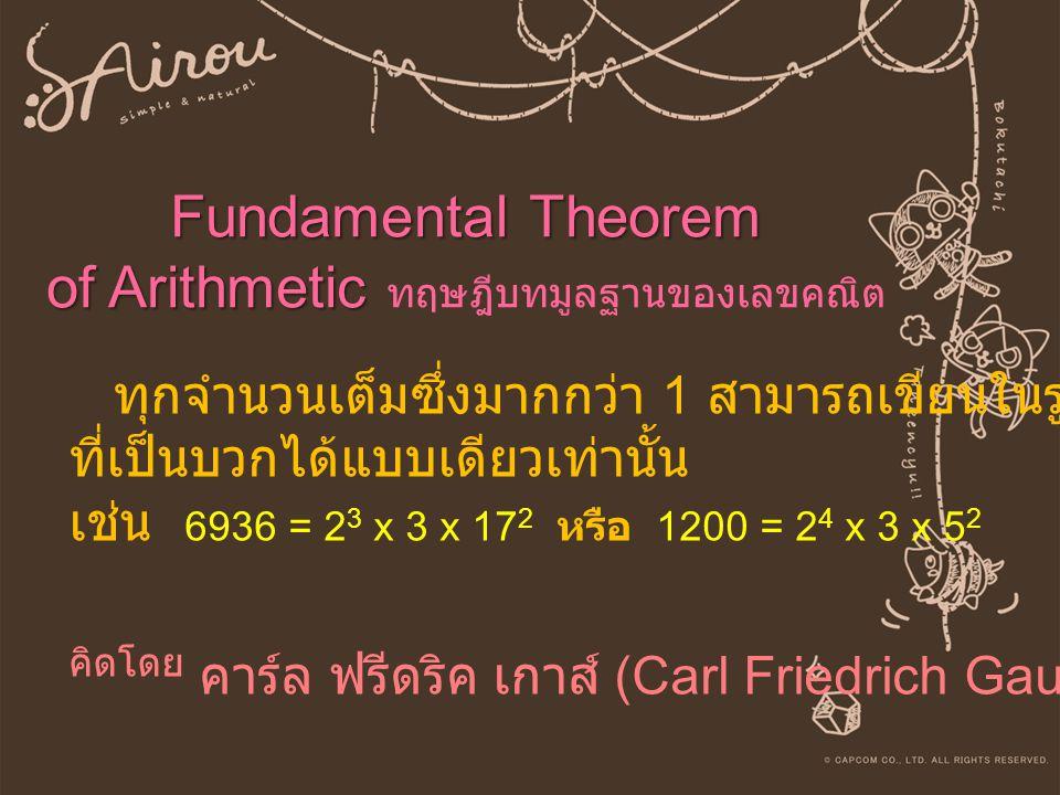 Fundamental Theorem of Arithmetic Fundamental Theorem of Arithmetic ทฤษฎีบทมูลฐานของเลขคณิต ทุกจำนวนเต็มซึ่งมากกว่า 1 สามารถเขียนในรูปผลคูณของจำนวนเฉพ