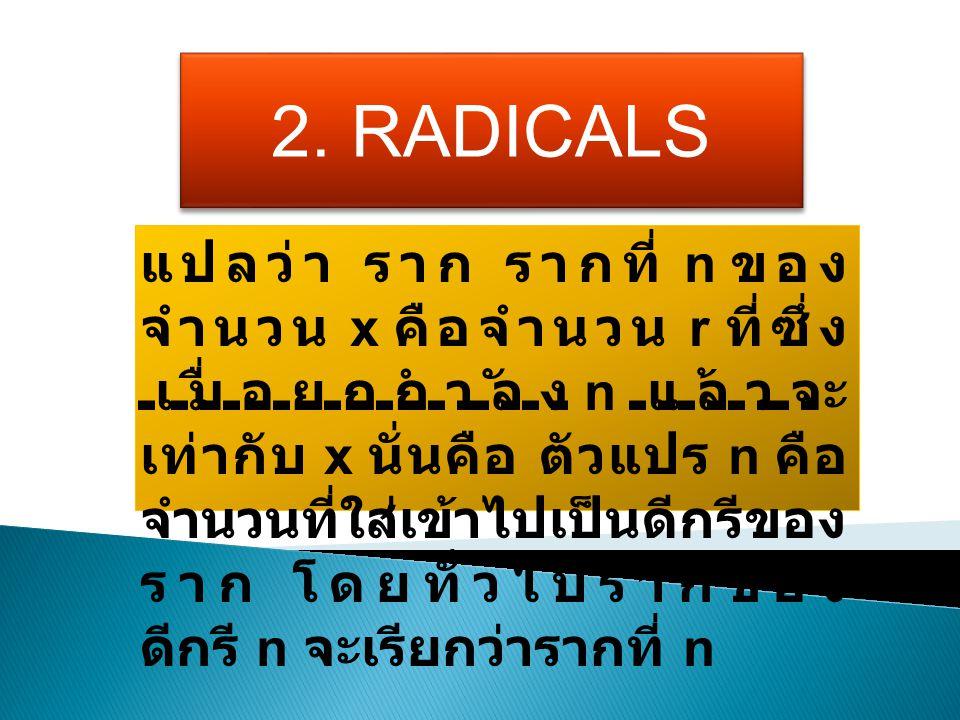 2. RADICALS แปลว่า ราก รากที่ n ของ จำนวน x คือจำนวน r ที่ซึ่ง เมื่อยกกำลัง n แล้วจะ เท่ากับ x นั่นคือ ตัวแปร n คือ จำนวนที่ใส่เข้าไปเป็นดีกรีของ ราก