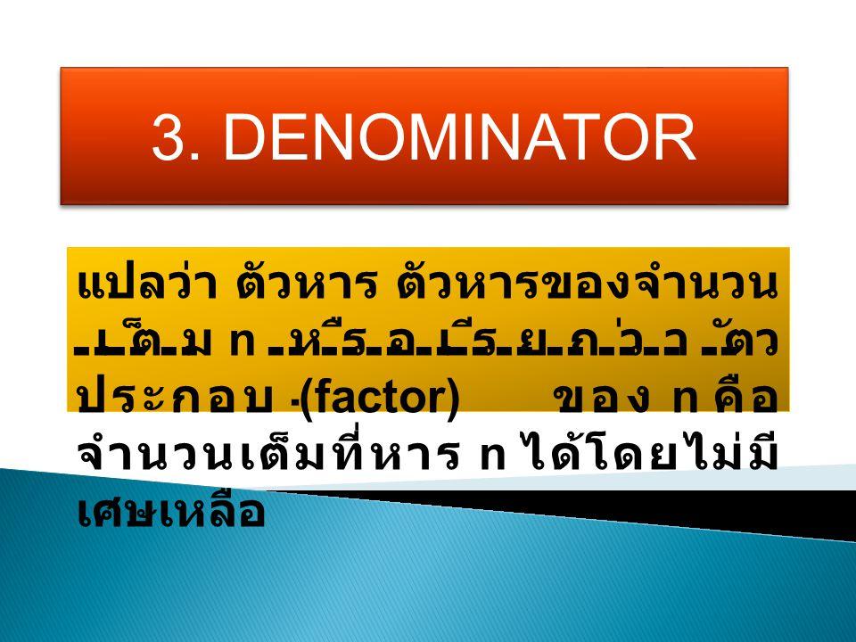 3. DENOMINATOR แปลว่า ตัวหาร ตัวหารของจำนวน เต็ม n หรือเรียกว่า ตัว ประกอบ (factor) ของ n คือ จำนวนเต็มที่หาร n ได้โดยไม่มี เศษเหลือ