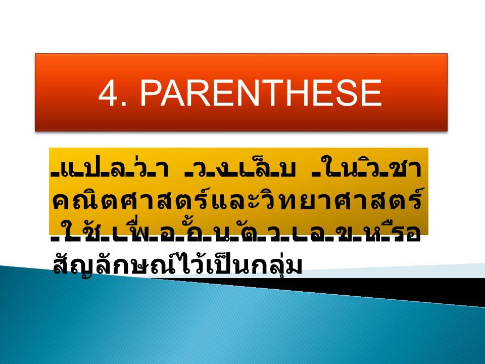 4. PARENTHESE แปลว่า วงเล็บ ในวิชา คณิตศาสตร์และวิทยาศาสตร์ ใช้เพื่อกั้นตัวเลขหรือ สัญลักษณ์ไว้เป็นกลุ่ม