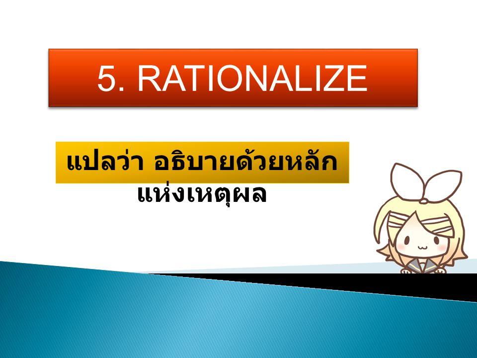 5. RATIONALIZE แปลว่า อธิบายด้วยหลัก แห่งเหตุผล