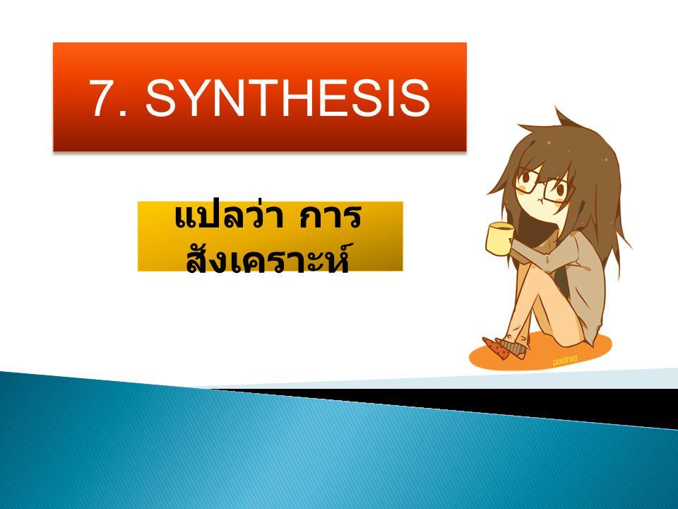 7. SYNTHESIS แปลว่า การ สังเคราะห์