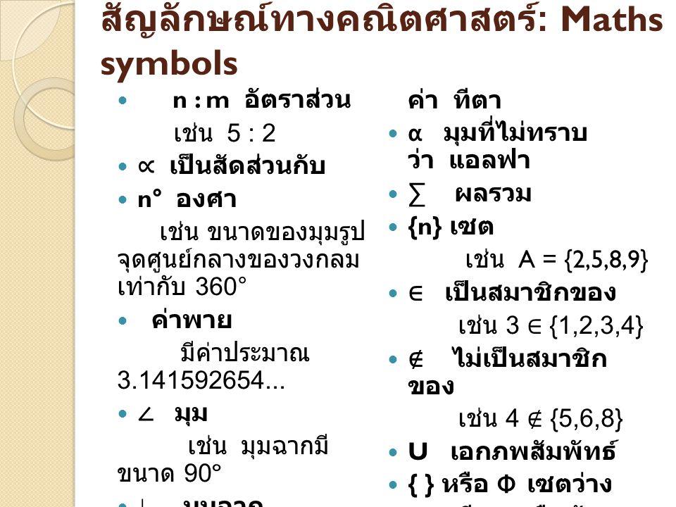 สัญลักษณ์ทางคณิตศาสตร์ : Maths symbols n : m อัตราส่วน เช่น 5 : 2 ∝ เป็นสัดส่วนกับ n° องศา เช่น ขนาดของมุมรูป จุดศูนย์กลางของวงกลม เท่ากับ 360° ค่าพาย