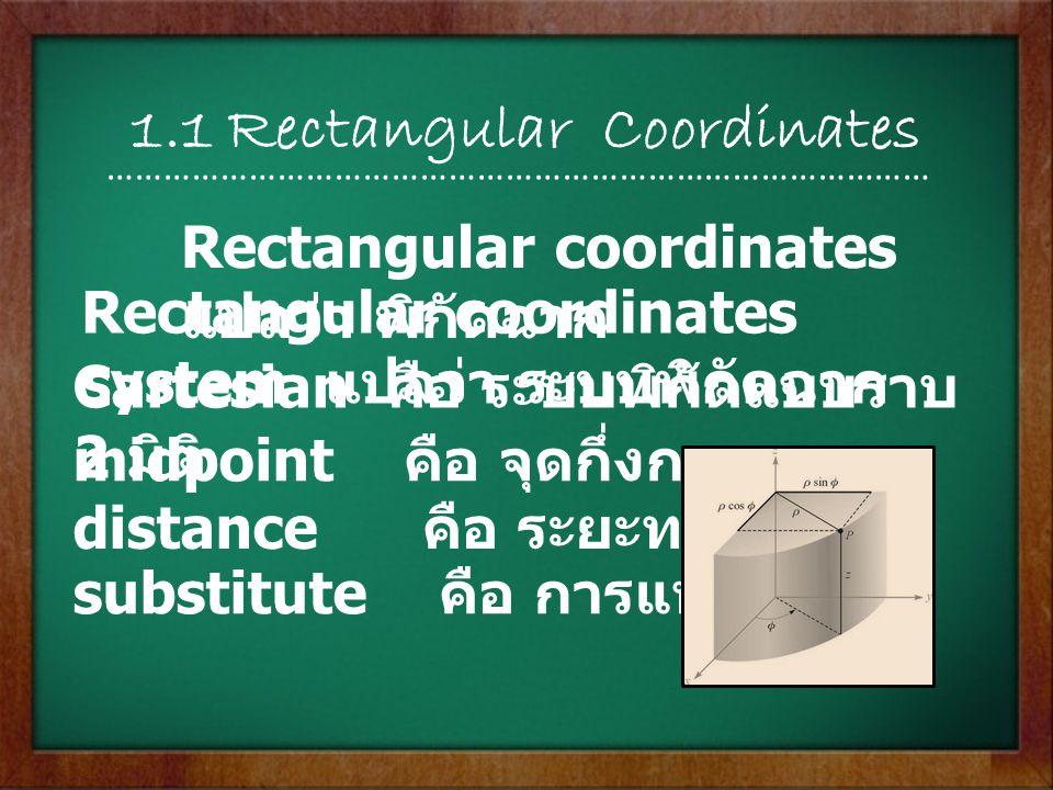 1.1 Rectangular Coordinates Rectangular coordinates แปลว่า พิกัดฉาก Rectangular coordinates system แปลว่า ระบบพิกัดฉาก Cartesian คือ ระบบพิกัดแบบราบ 2