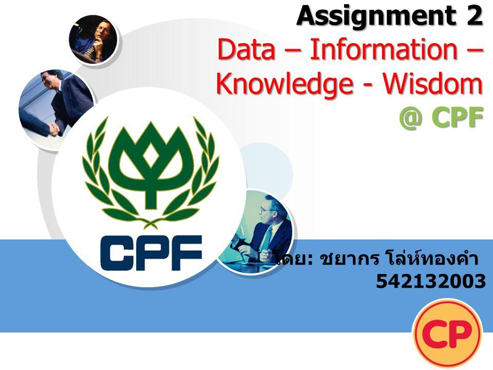 LOGO Assignment 2 Data – Information – Knowledge - Wisdom @ CPF โดย : ชยากร โล่ห์ทองคำ 542132003