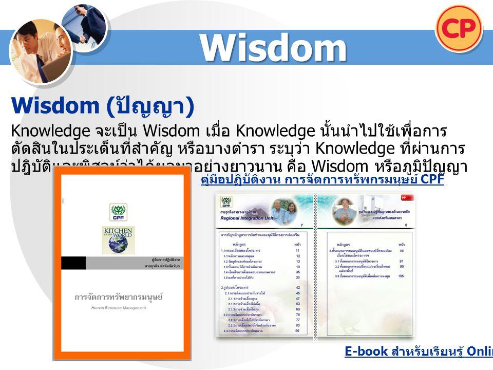 Wisdom Wisdom ( ปัญญา ) Knowledge จะเป็น Wisdom เมื่อ Knowledge นั้นนำไปใช้เพื่อการ ตัดสินในประเด็นที่สำคัญ หรือบางตำรา ระบุว่า Knowledge ที่ผ่านการ ปฎิบัติและพิสูจน์ว่าได้ผลมาอย่างยาวนาน คือ Wisdom หรือภูมิปัญญา คู่มือปฏิบัติงาน การจัดการทรัพกรมนุษย์ CPF E-book สำหรับเรียนรู้ Online
