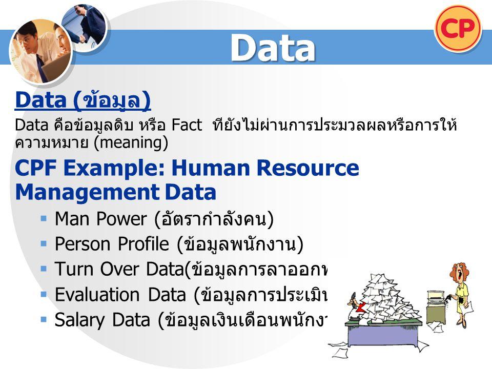 Data Data ( ข้อมูล ) Data คือข้อมูลดิบ หรือ Fact ทียังไม่ผ่านการประมวลผลหรือการให้ ความหมาย (meaning) CPF Example: Human Resource Management Data  Man Power ( อัตรากำลังคน )  Person Profile ( ข้อมูลพนักงาน )  Turn Over Data( ข้อมูลการลาออกพนักงาน )  Evaluation Data ( ข้อมูลการประเมินผลพนักงาน )  Salary Data ( ข้อมูลเงินเดือนพนักงาน )
