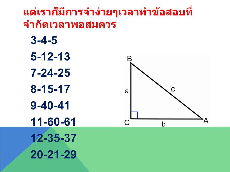 แต่เราก็มีการจำง่ายๆเวลาทำข้อสอบที่ จำกัดเวลาพอสมควร 3-4-5 5-12-13 7-24-25 8-15-17 9-40-41 11-60-61 12-35-37 20-21-29