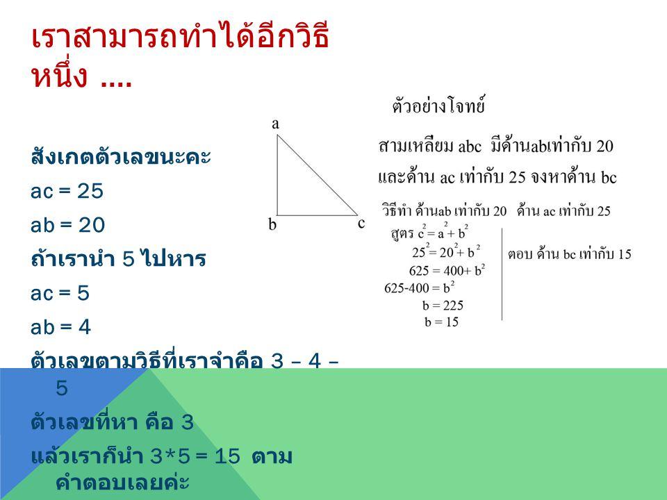 เราสามารถทำได้อีกวิธี หนึ่ง …. สังเกตตัวเลขนะคะ ac = 25 ab = 20 ถ้าเรานำ 5 ไปหาร ac = 5 ab = 4 ตัวเลขตามวิธีที่เราจำคือ 3 – 4 – 5 ตัวเลขที่หา คือ 3 แล