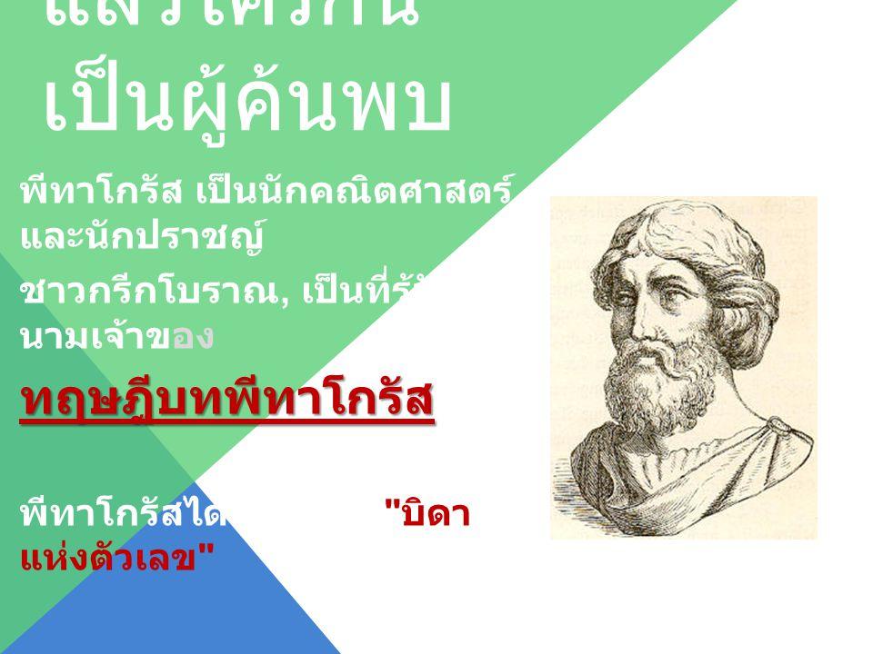 แล้วใครกัน เป็นผู้ค้นพบ พีทาโกรัส เป็นนักคณิตศาสตร์ และนักปราชญ์ ชาวกรีกโบราณ, เป็นที่รู้จักใน นามเจ้าของทฤษฎีบทพีทาโกรัส พีทาโกรัสได้ชื่อว่าเป็น