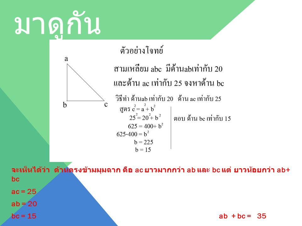 เป็นได้ยังไง มาดูกัน จะเห็นได้ว่า ด้านตรงข้ามมุมฉาก คือ ac ยาวมากกว่า ab และ bc แต่ ยาวน้อยกว่า ab+ bc ac = 25 ab = 20 bc = 15 ab + bc = 35