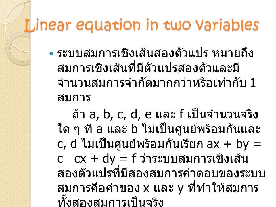 Linear equation in two variables ระบบสมการเชิงเส้นสองตัวแปร หมายถึง สมการเชิงเส้นที่มีตัวแปรสองตัวและมี จำนวนสมการจำกัดมากกว่าหรือเท่ากับ 1 สมการ ถ้า a, b, c, d, e และ f เป็นจำนวนจริง ใด ๆ ที่ a และ b ไม่เป็นศูนย์พร้อมกันและ c, d ไม่เป็นศูนย์พร้อมกันเรียก ax + by = c cx + dy = f ว่าระบบสมการเชิงเส้น สองตัวแปรที่มีสองสมการคำตอบของระบบ สมการคือค่าของ x และ y ที่ทำให้สมการ ทั้งสองสมการเป็นจริง