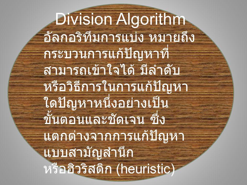 Division Algorithm อัลกอริทึมการแบ่ง หมายถึง กระบวนการแก้ปัญหาที่ สามารถเข้าใจได้ มีลำดับ หรือวิธีการในการแก้ปัญหา ใดปัญหาหนึ่งอย่างเป็น ขั้นตอนและชัดเจน ซึ่ง แตกต่างจากการแก้ปัญหา แบบสามัญสำนึก หรือฮิวริสติก (heuristic)