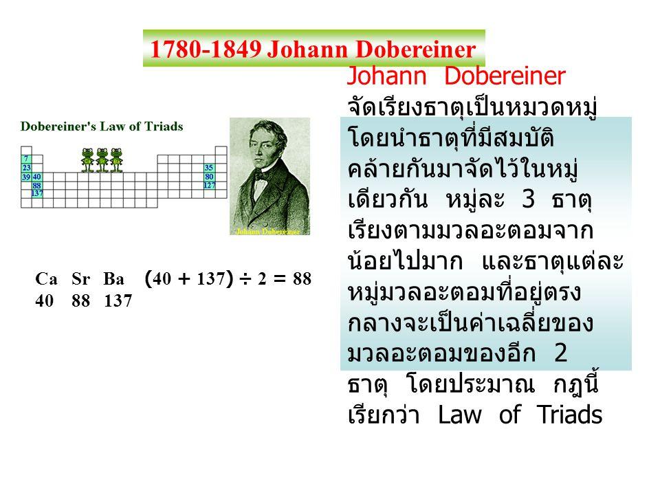 1780-1849 Johann Dobereiner Johann Dobereiner จัดเรียงธาตุเป็นหมวดหมู่ โดยนำธาตุที่มีสมบัติ คล้ายกันมาจัดไว้ในหมู่ เดียวกัน หมู่ละ 3 ธาตุ เรียงตามมวลอ