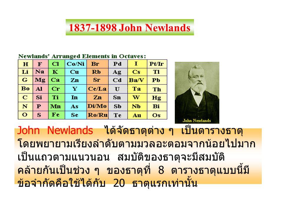 1837-1898 John Newlands John Newlands ได้จัดธาตุต่าง ๆ เป็นตารางธาตุ โดยพยายามเรียงลำดับตามมวลอะตอมจากน้อยไปมาก เป็นแถวตามแนวนอน สมบัติของธาตุจะมีสมบั